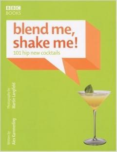 Blend Me, Shake Me!: 101 Hip New Cocktails
