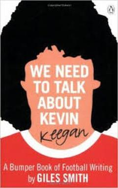 We Need to Talk about Kevin Keegan : A Bumper Book of Football Writing