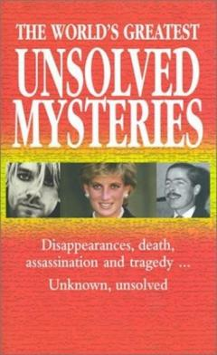 The World's Greatest Unsolved Mysteries: Disappearances, Death, Assassination, and Tragedy...Unknown, Unsolved