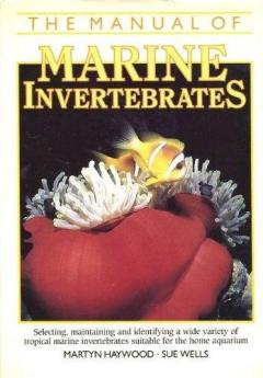 The Manual of Marine Invertebrates. Selecting, maintaining and identifying a wide variety of tropical marine invertebrates suitable for the home aquarium