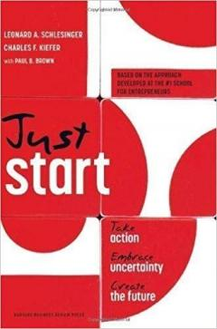 Just Start : Take Action, Embrace Uncertainty, Create the Future
