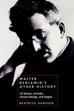 Walter Benjamin's Other History: Of Stones, Animals, Human Beings and Angels