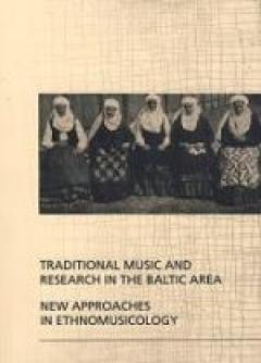Traditional Music and Research in the Baltic Area. New Approaches in Ethnomusicology