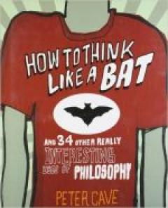 How to Think Like a Bat and 34 Other Really Interesting Uses of Philosophy